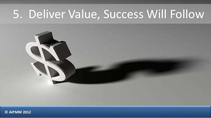 5. Deliver Value, Success Will Follow© AIPMM 2012