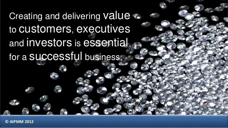 Creating and delivering value to customers, executives and investors is essential for a successful business.© AIPMM 2012