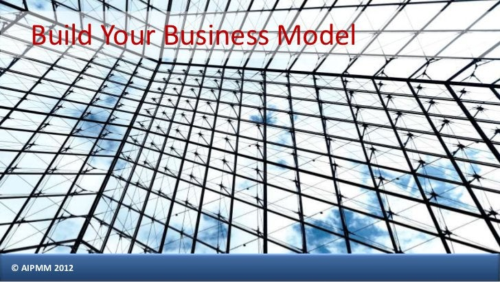 Build Your Business Model© AIPMM 2012