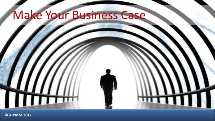 Make Your Business Case© AIPMM 2012