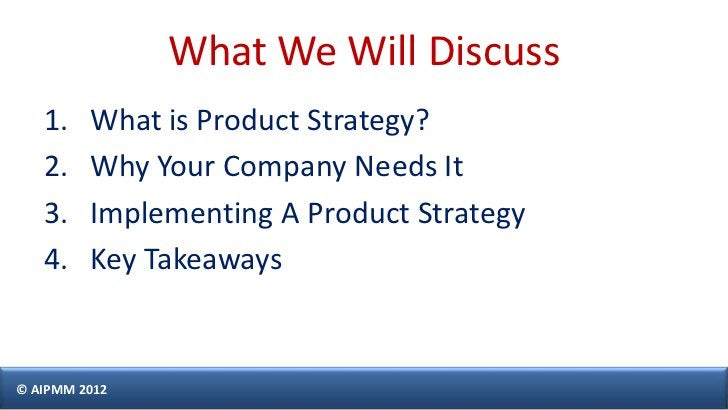 What We Will Discuss   1.    What is Product Strategy?   2.    Why Your Company Needs It   3.    Implementing A Product St...