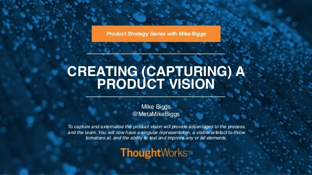 CREATING (CAPTURING) A PRODUCT VISION To capture and externalise the product vision will provide advantages to the process...
