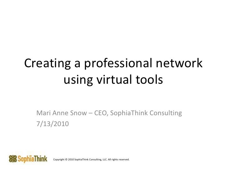 Creating a professional network using virtual tools <br />Mari Anne Snow – CEO, SophiaThink Consulting<br />7/13/2010<br /...