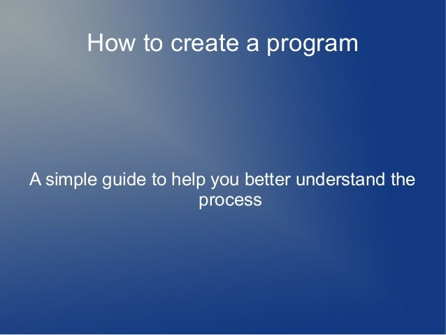 How to create a programA simple guide to help you better understand theprocess
