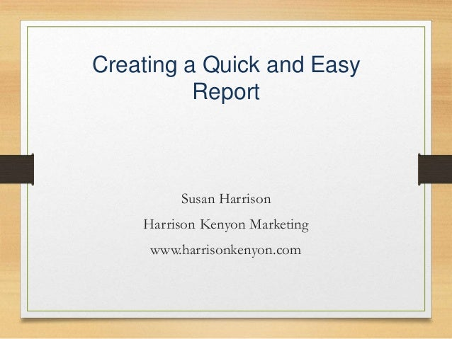 Creating a Quick and Easy Report Susan Harrison Harrison Kenyon Marketing www.harrisonkenyon.com