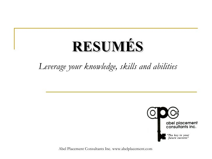 RESUMÉS   Leverage your knowledge, skills and abilities   Abel Placement Consultants Inc. www.abelplacement.com