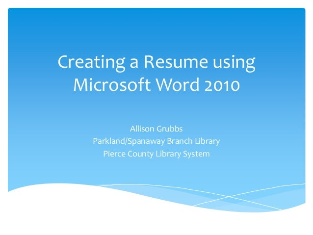 Creating A Resume Using Microsoft Word 2010 Allison Grubbs  Parkland/Spanaway Branch Library ...  How To Do A Resume On Microsoft Word 2010
