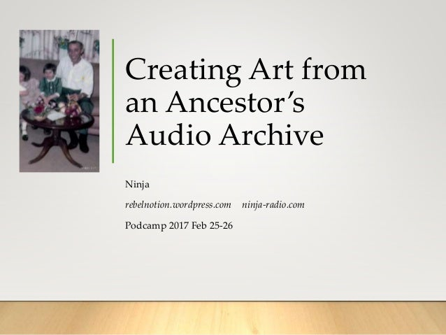 Creating Art from an Ancestor's Audio Archive Ninja rebelnotion.wordpress.com ninja-radio.com Podcamp 2017 Feb 25-26
