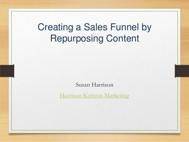 Creating a Sales Funnel by Repurposing Content  Susan Harrison Harrison Kenyon Marketing