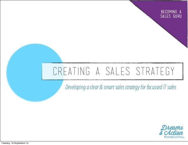BECOMING A SALES GURU CREATING A SALES STRATEGY Developingaclear& smartsalesstrategy for focussedITsales Dreams & ActionPO...