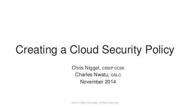 ©2014 LinkedIn Corporation. All Rights Reserved. Chris Niggel, CISSP CCSK Charles Nwatu, GSLC November 2014 Creating a Clo...