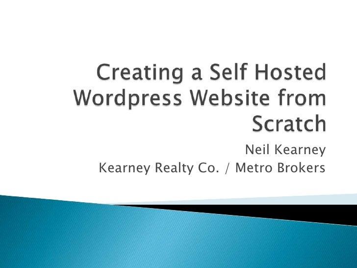 Creating a Self Hosted Wordpress Website from Scratch<br />Neil Kearney<br />Kearney Realty Co. / Metro Brokers<br />
