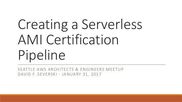 Creating a Serverless AMI Certification Pipeline SEATTLE AWS ARCHITECTS & ENGINEERS MEETUP DAVID F. SEVERSKI - JANUARY 31,...
