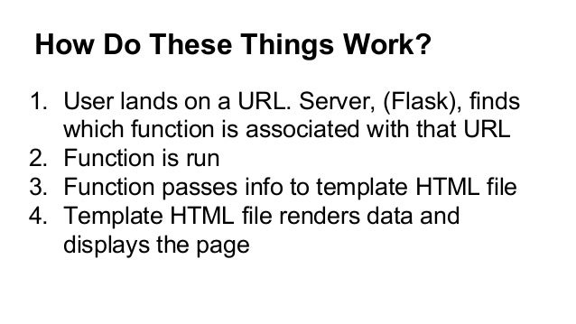 How Do These Things Work? 1. User lands on a URL. Server, (Flask), finds which function is associated with that URL 2. Fun...