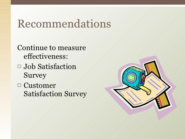 <ul><li>Continue to measure effectiveness: </li></ul><ul><li>Job Satisfaction Survey </li></ul><ul><li>Customer Satisfacti...