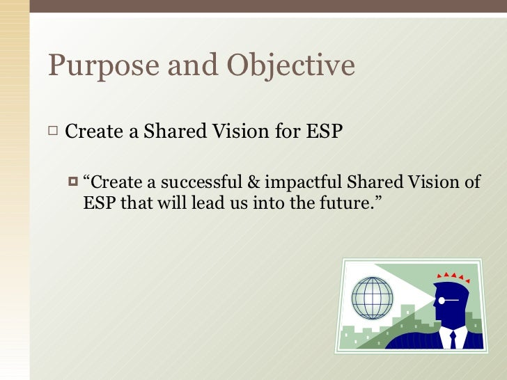 "<ul><li>Create a Shared Vision for ESP </li></ul><ul><ul><li>"" Create a successful & impactful Shared Vision of ESP that w..."