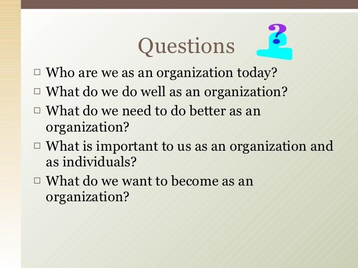 <ul><li>Who are we as an organization today? </li></ul><ul><li>What do we do well as an organization? </li></ul><ul><li>Wh...