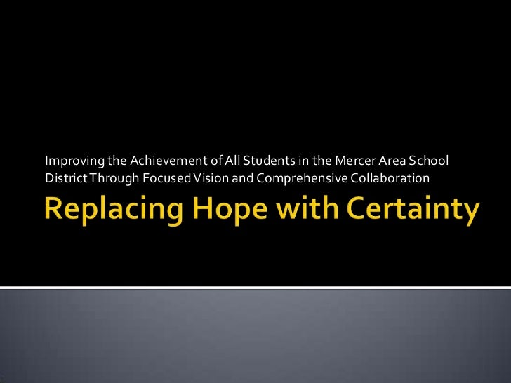 Replacing Hope with Certainty <br />Improving the Achievement of All Students in the Mercer Area School District Through F...