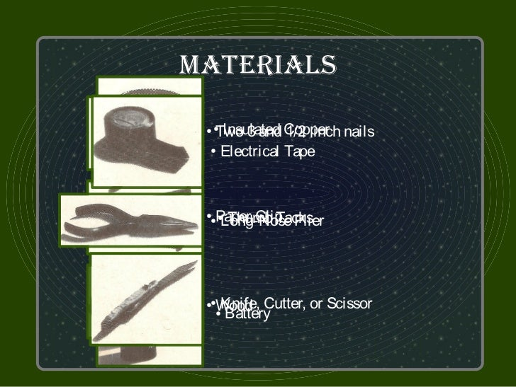 MaTerialS  Two 3 and Copper nails ●●Insulated 1/2 inch ● Electrical Tape  Paper Clip Plier    Thumb Tacks   Long-Nose ● ● ...