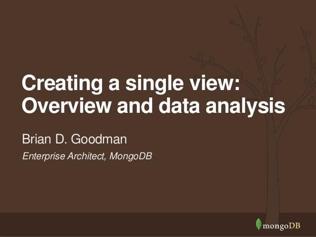 Enterprise Architect, MongoDB Brian D. Goodman Creating a single view: Overview and data analysis