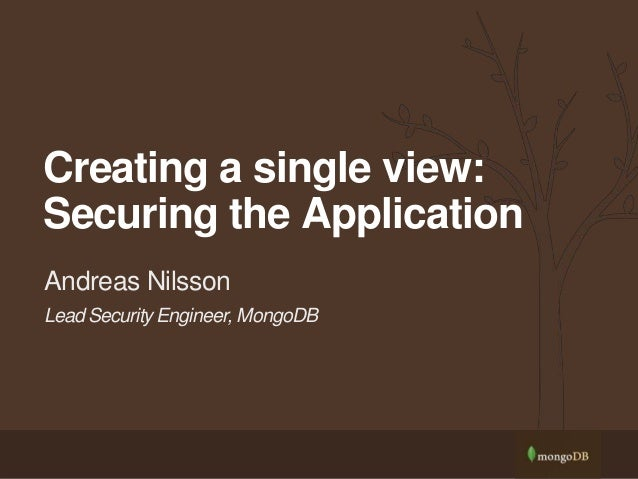 Lead Security Engineer, MongoDB Andreas Nilsson Creating a single view: Securing the Application