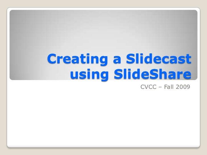 Creating a Slidecast   using SlideShare            CVCC – Fall 2009