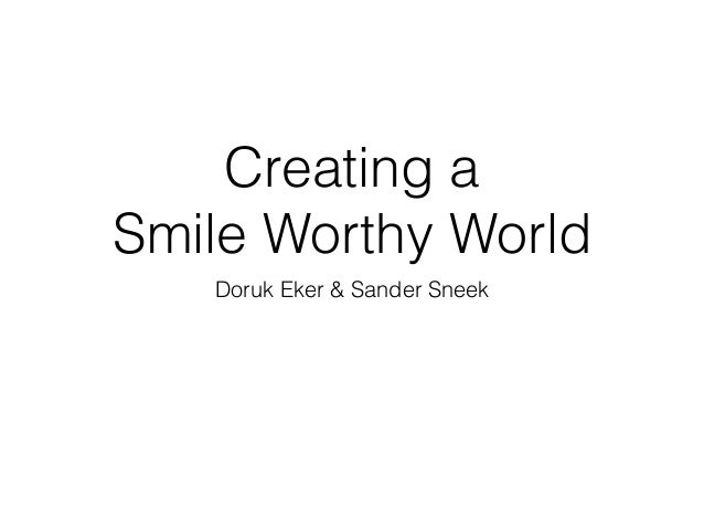 Creating a Smile Worthy World Doruk Eker & Sander Sneek