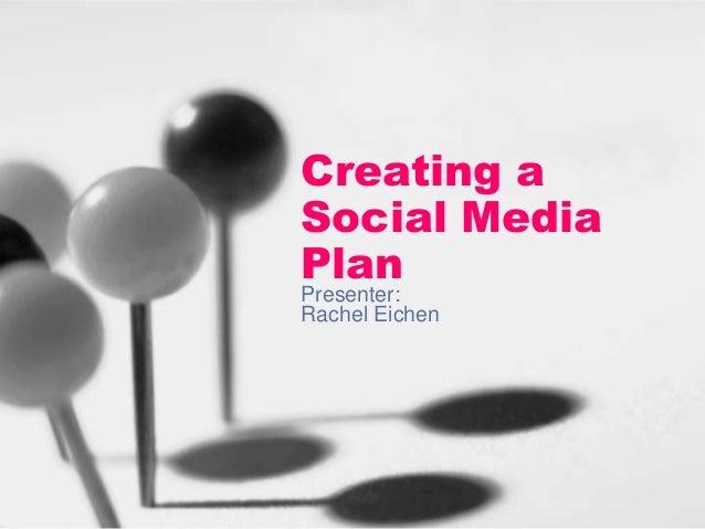 Creating a Social Media Plan Presenter: Rachel Eichen