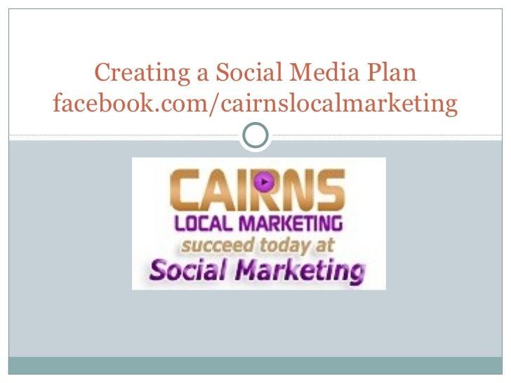 Creating a Social Media Plan facebook.com/cairnslocalmarketing
