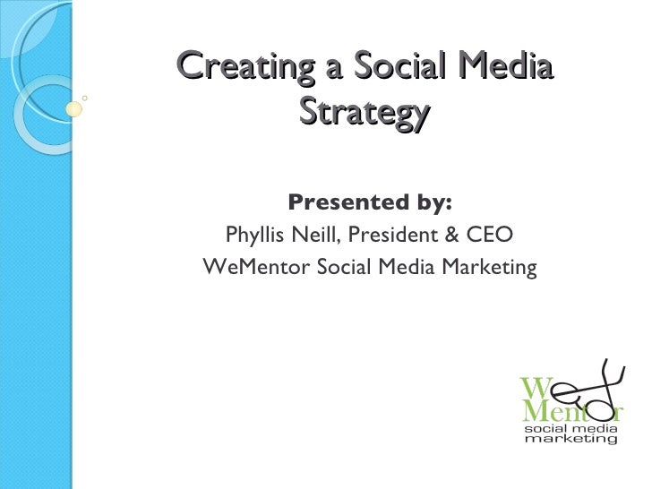 Creating a Social Media Strategy Presented by: Phyllis Neill, President & CEO WeMentor Social Media Marketing