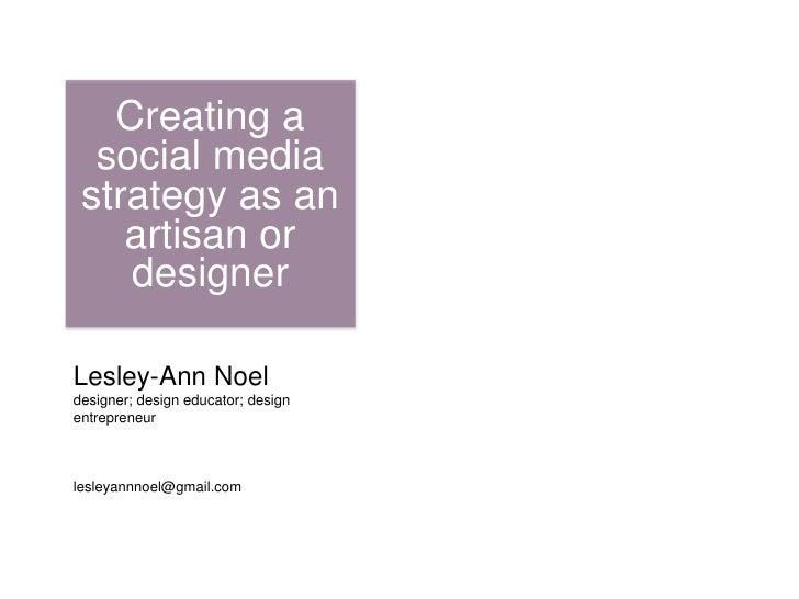 Creating a social media strategy as an artisan or designer<br />Lesley-Ann Noel<br />designer; design educator; design ent...