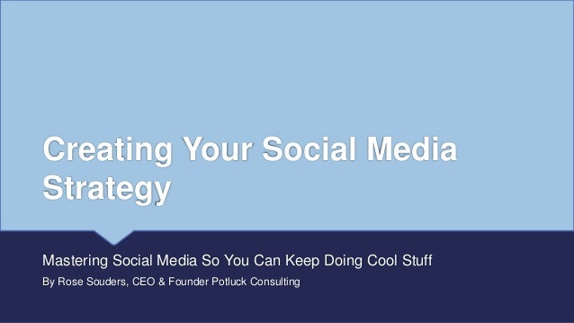 Creating Your Social Media Strategy Mastering Social Media So You Can Keep Doing Cool Stuff By Rose Souders, CEO & Founder...