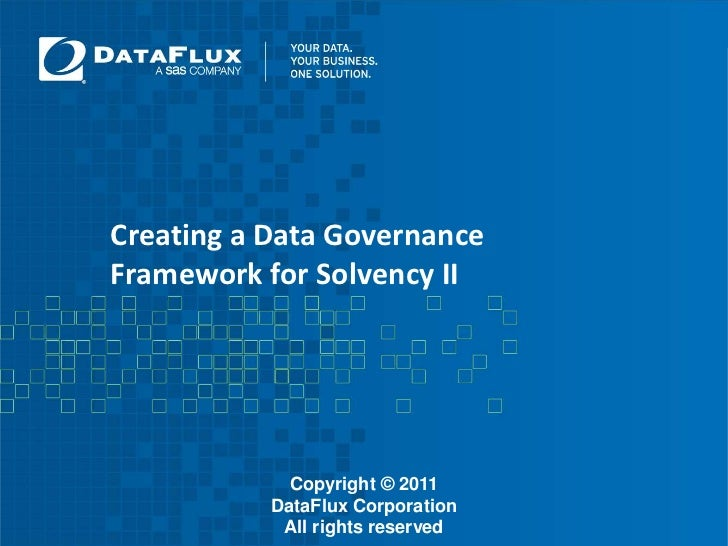 Creating a Data Governance Framework for Solvency II<br />Copyright © 2011 DataFlux Corporation<br />All rights reserved<b...