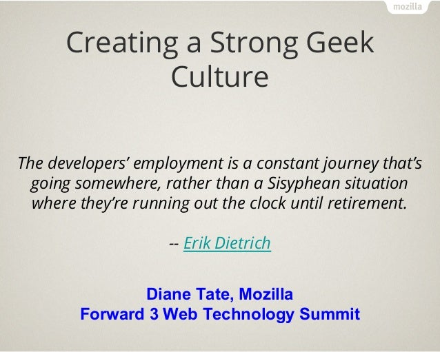 Creating a Strong Geek Culture Diane Tate, Mozilla Forward 3 Web Technology Summit The developers' employment is a constan...