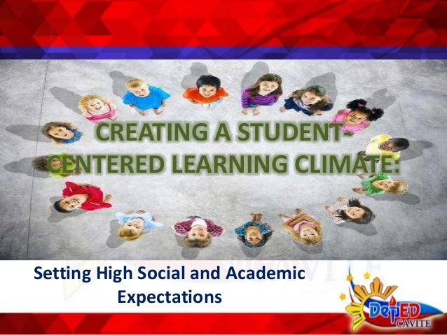 CREATING A STUDENT- CENTERED LEARNING CLIMATE: Setting High Social and Academic Expectations