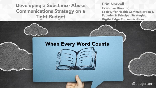 Developing a Substance Abuse Communications Strategy on a Tight Budget When Every Word Counts Erin Norvell Executive Direc...