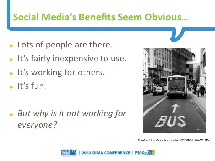 Social Media's Benefits Seem Obvious…►   Lots of people are there.►   It's fairly inexpensive to use.►   It's working for ...