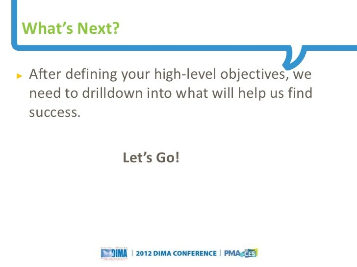 What's Next?►   After defining your high-level objectives, we    need to drilldown into what will help us find    success....