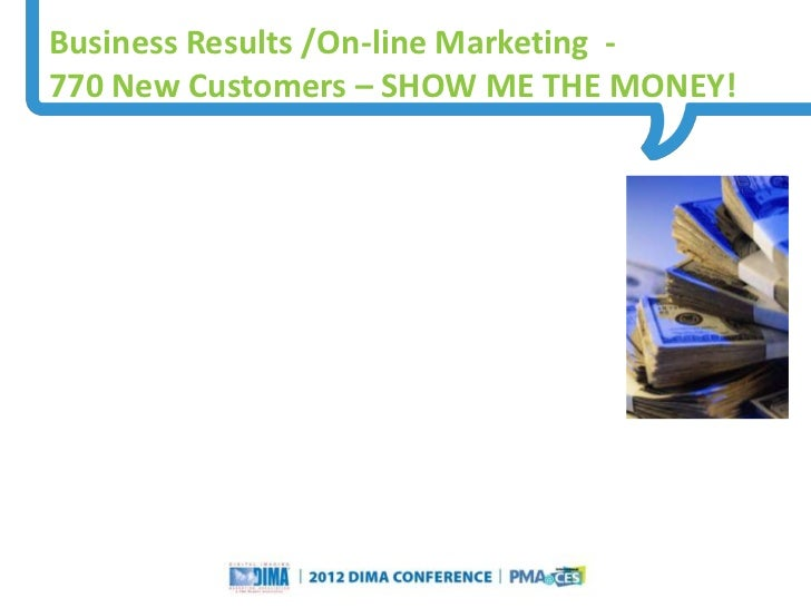 Business Results /On-line Marketing -770 New Customers – SHOW ME THE MONEY!                                               ...