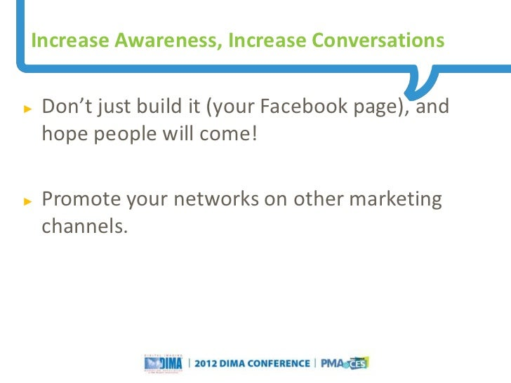 Increase Awareness, Increase Conversations►   Don't just build it (your Facebook page), and    hope people will come!►   P...