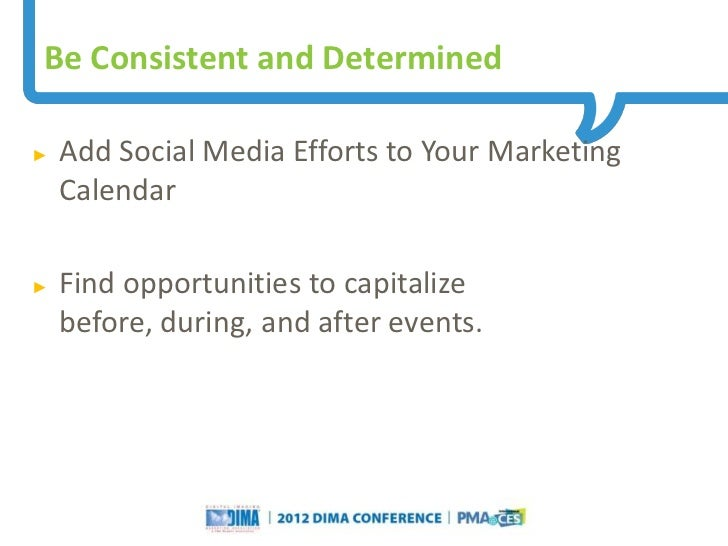 Be Consistent and Determined►   Add Social Media Efforts to Your Marketing    Calendar►   Find opportunities to capitalize...