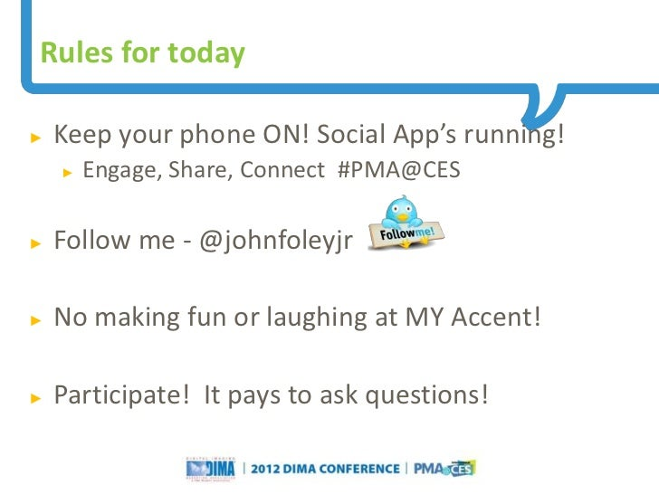 Rules for today►   Keep your phone ON! Social App's running!    ►   Engage, Share, Connect #PMA@CES►   Follow me - @johnfo...