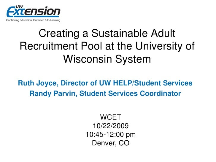 Creating a Sustainable Adult Recruitment Pool at the University of         Wisconsin System  Ruth Joyce, Director of UW HE...