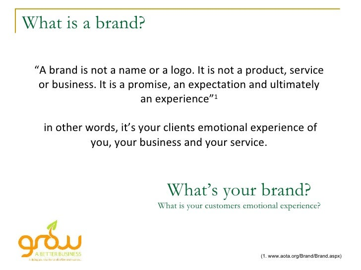 """What is a brand? """" A brand is not a name or a logo. It is not a product, service or business. It is a promise, an expectat..."""