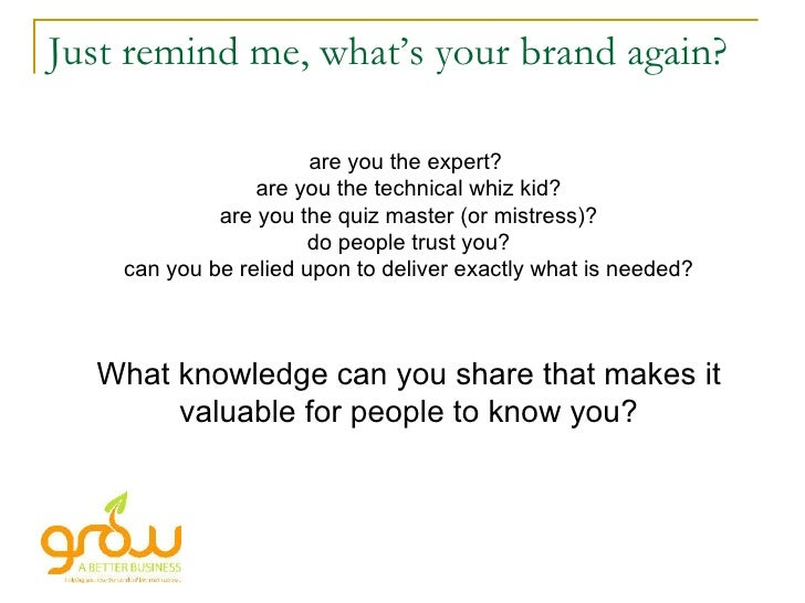 Just remind me, what's your brand again? are you the expert?  are you the technical whiz kid? are you the quiz master (or ...