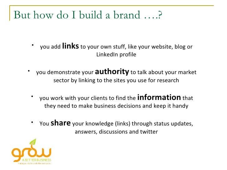 But how do I build a brand ….? <ul><li>you add  links  to your own stuff, like your website, blog or LinkedIn profile </li...