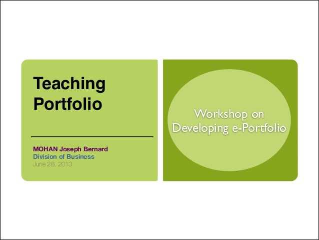Workshop onDeveloping e-PortfolioTeachingPortfolio MOHAN Joseph BernardDivision of BusinessJune 28, 2013