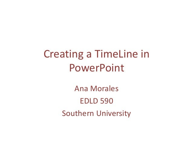 Creating a TimeLine in     PowerPoint      Ana Morales       EDLD 590   Southern University