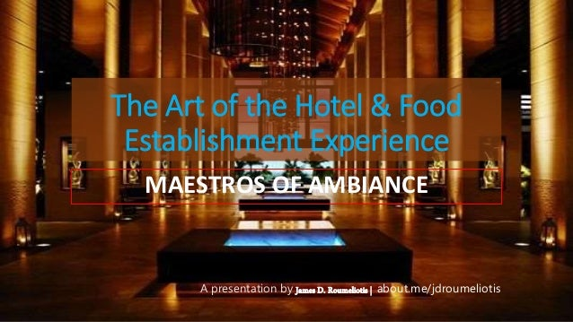 The Art of the Hotel & Food Establishment Experience MAESTROS OF AMBIANCE A presentation by James D. Roumeliotis | about.m...
