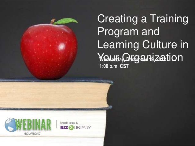 Creating a TrainingProgram andLearning Culture inYour OrganizationWednesday, December 19, 20121:00 p.m. CST